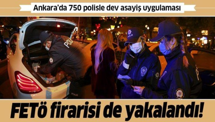 SON DAKİKA: Ankara'da 750 polisin katılımıyla asayiş uygulaması yapıldı: FETÖ firarisi yakalandı