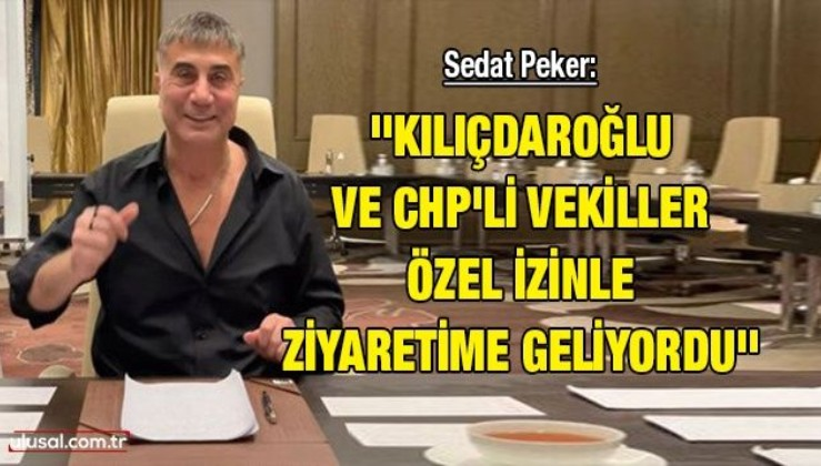 Sedat Peker: ''Kılıçdaroğlu ve CHP'li vekiller özel izinle ziyaretime geliyordu''