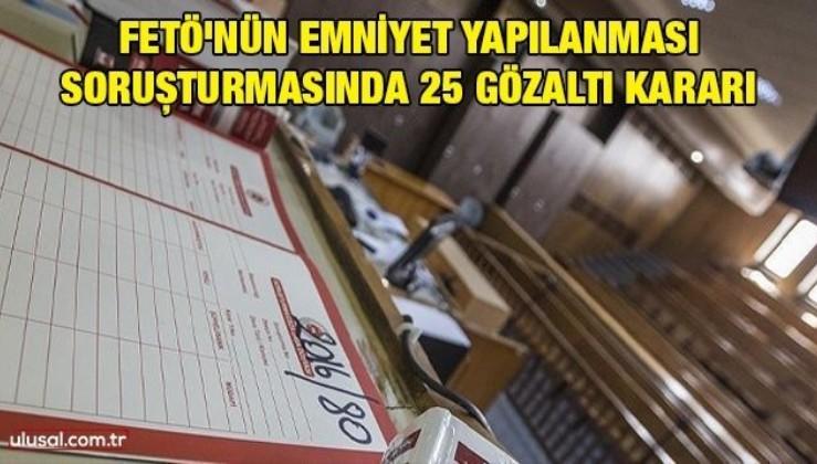 FETÖ'nün emniyet yapılanması soruşturmasında 25 gözaltı kararı