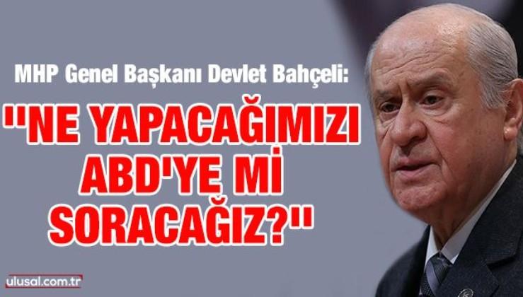 MHP Genel Başkanı Devlet Bahçeli: ''Ne yapacağımızı ABD'ye mi soracağız?''