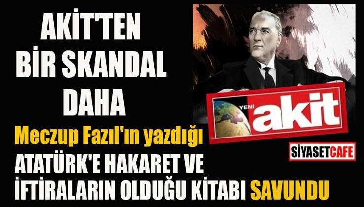 """Akit Atatürk'e iftiraların olduğu """"Put Adam"""" kitabını savundu"""