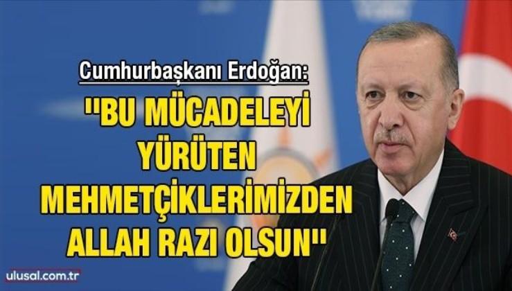 Cumhurbaşkanı Erdoğan: ''Bu mücadeleyi yürüten Mehmetçiklerimizden Allah razı olsun''