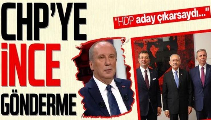 Muharrem İnce'den CHP'ye zor soru: HDP aday çıkarsaydı yerel seçimlerde İstanbul'u Ankara'yı alabiliyor muyduk?