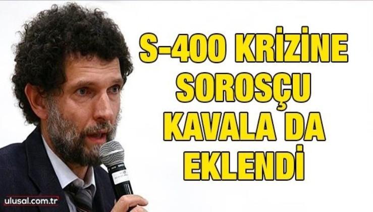 S-400 krizine Sorosçu Kavala da eklendi