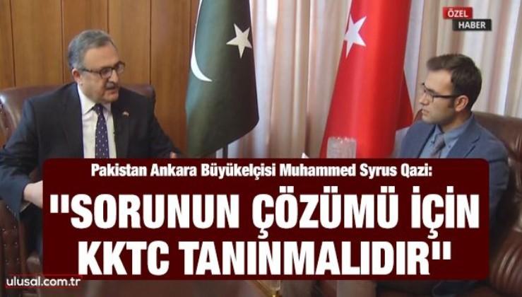 Pakistan Ankara Büyükelçisi Muhammed Syrus Qazi: ''Sorunun çözümü için KKTC tanınmalıdır''