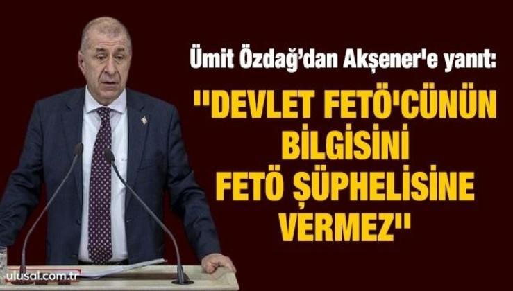 Özdağ'dan Akşener'e yanıt: ''Devlet FETÖ'cünün bilgisini FETÖ şüphelisine vermez''