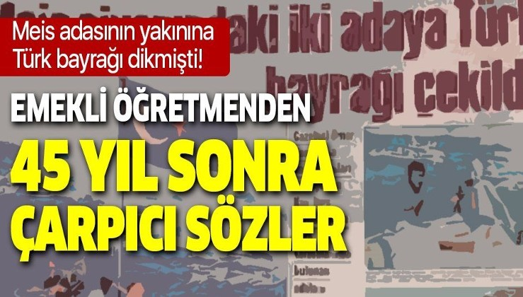 Meis Adası'nın karşısındaki iki adaya Türk bayrağı dikmişti! Emekli öğretmen Mehmet Gülseven o anları anlattı!
