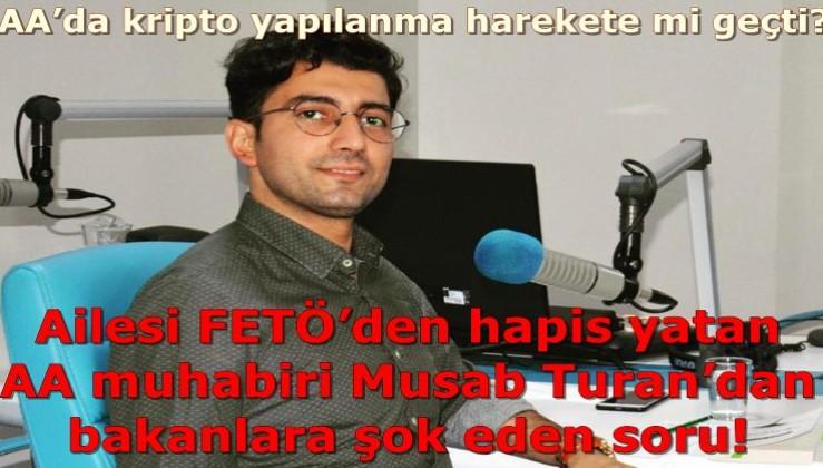 Ailesi FETÖ'den hapis yatan AA muhabiri Musab Turan'dan bakanlara şok eden soru! AA'da kripto yapılanma harekete mi geçti?