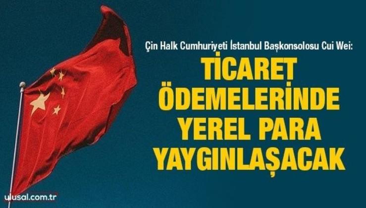 Çin Halk Cumhuriyeti İstanbul Başkonsolosu Cui Wei: Ticaret ödemelerinde yerel para yaygınlaşacak