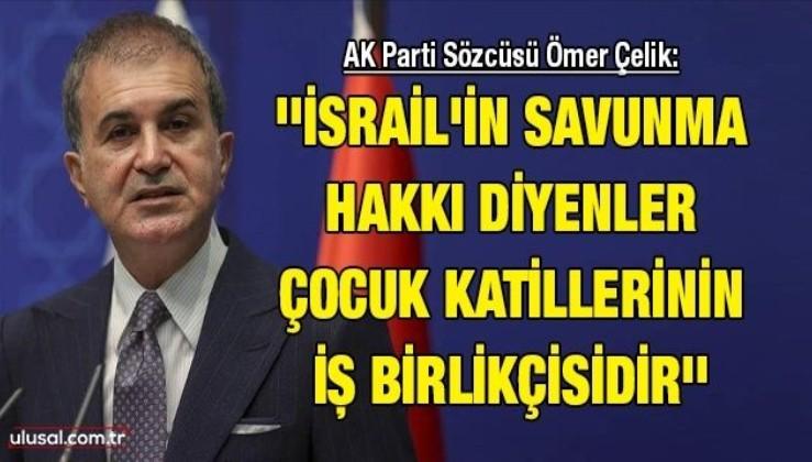 AK Parti Sözcüsü Ömer Çelik: '''İsrail'in savunma hakkı' diyenler çocuk katillerinin iş birlikçisidir''