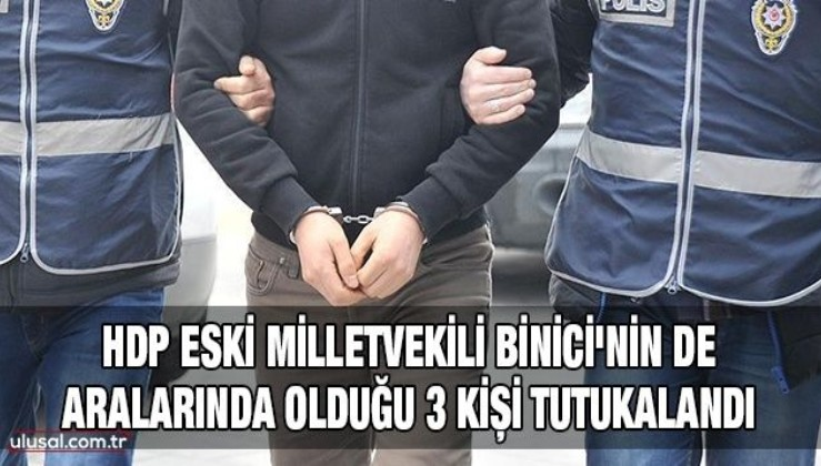 HDP eski Milletvekili Binici'nin de aralarında olduğu 3 kişi tutukalandı