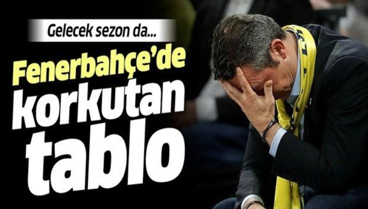 Fenerbahçe'de korkutan tablo! Gelecek sezon da...
