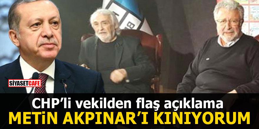 CHP'li vekilden flaş açıklama: Metin Akpınar'ı kınıyorum
