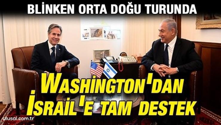 Blinken ile Netanyahu görüştü: Washington'dan İsrail'e tam destek