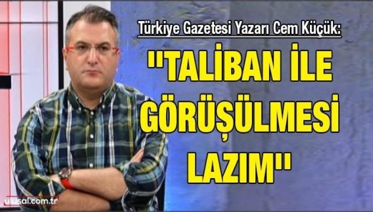 Türkiye Gazetesi Yazarı Cem Küçük: ''Taliban ile görüşülmesi lazım''