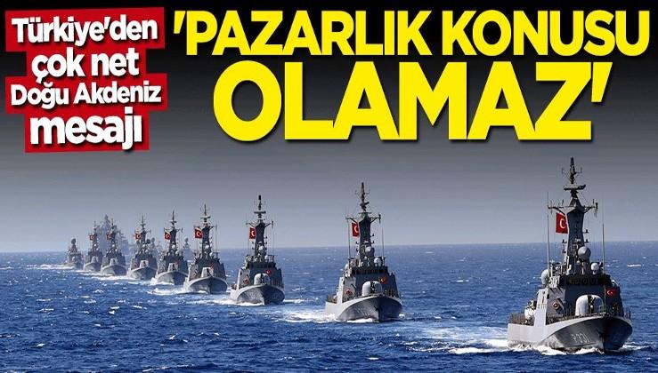 Türkiye'den çok net Doğu Akdeniz mesajı: Pazarlık konusu olamaz