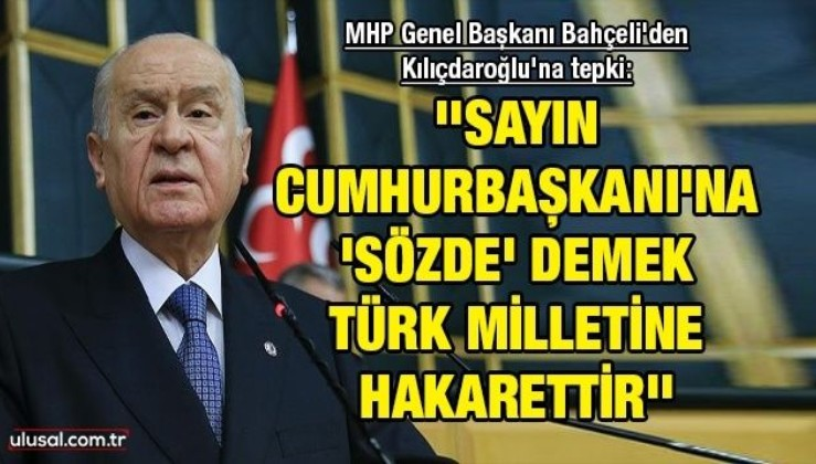 MHP Genel Başkanı Bahçeli'den Kılıçdaroğlu'na tepki: ''Sayın Cumhurbaşkanı'na 'sözde' demek Türk milletine hakarettir''