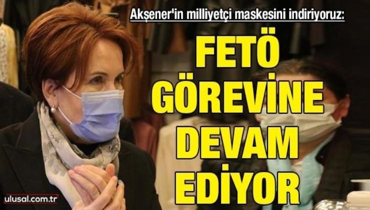 Akşener'in milliyetçi maskesini indiriyoruz: FETÖ görevine devam ediyor