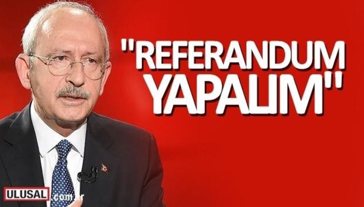 CHP Genel Başkanı Kılıçdaroğlu: Referandum yapalım