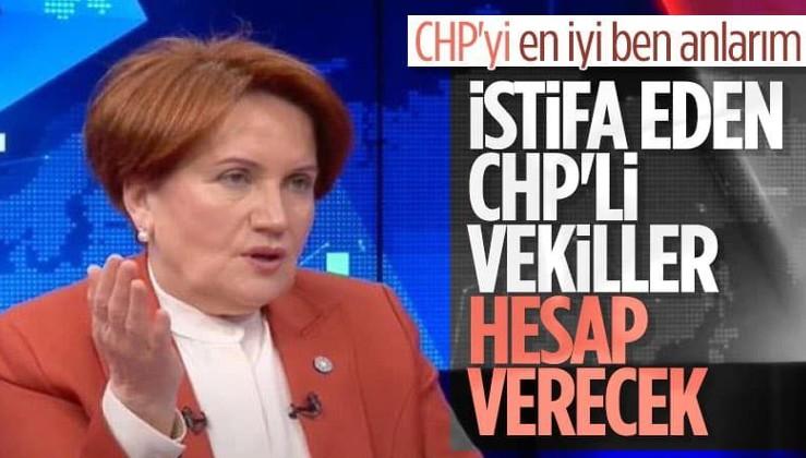 Meral Akşener: CHP'den istifa eden vekiller hesap verecekler