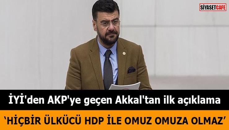 İYİ Parti'den AKP'ye geçen Akkal'tan ilk açıklama Hiçbir ülkücü HDP ile omuz omuza olmaz
