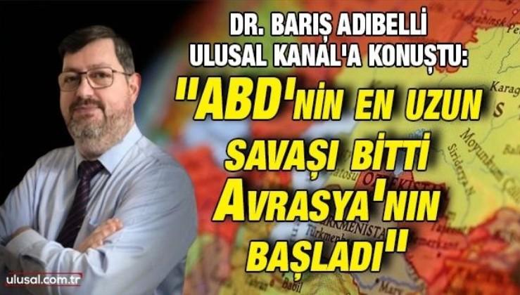 """Dr. Barış Adıbelli Ulusal Kanal'a konuştu: """"ABD'nin en uzun savaşı bitti, Avrasya'nın başladı"""""""