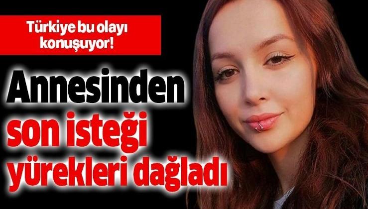 Ceren Özdemir'in annesinden son isteği yürekleri dağladı!.