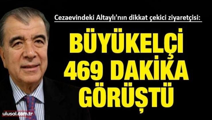 Cezaevindeki Altaylı'nın dikkat çekici ziyaretçisi: Alman Büyükelçi 469 dakika görüştü