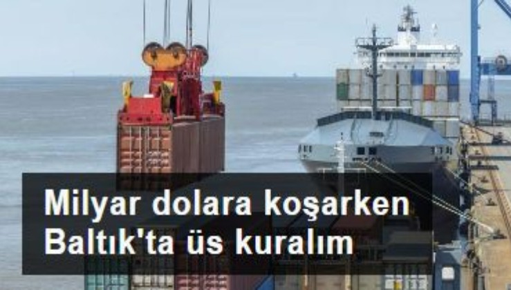Milyar dolara koşarken Baltık'ta üs kuralım