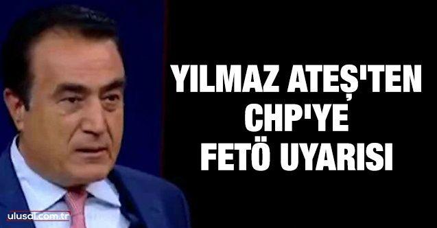 Yılmaz Ateş'ten CHP'ye FETÖ uyarısı