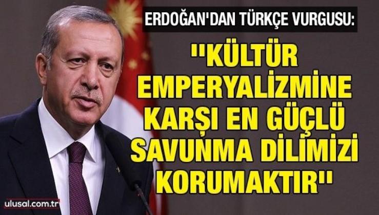 Erdoğan'dan Türkçe vurgusu: ''Kültür emperyalizmine karşı en güçlü savunma dilimizi korumaktır''