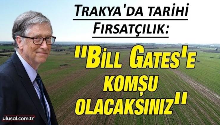 Trakya'da fırsatçılık: ''Bill Gates'e komşu olacaksınız''
