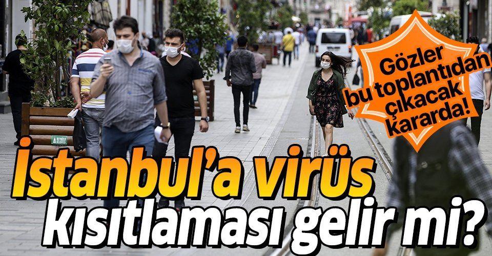 Gözler bu toplantıda! İstanbul'a koronavirüs kısıtlaması gelir mi?