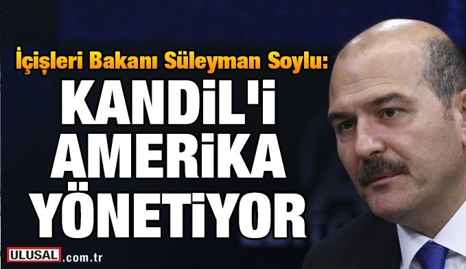 Süleyman Soylu: Kandil'i Amerika yönetiyor