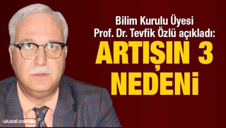 Bilim Kurulu Üyesi Prof. Dr. Tevfik Özlü açıkladı: Artışın 3 nedeni