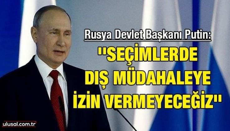Rusya Devlet Başkanı Putin: ''Seçimlerde dış müdahaleye izin vermeyeceğiz''