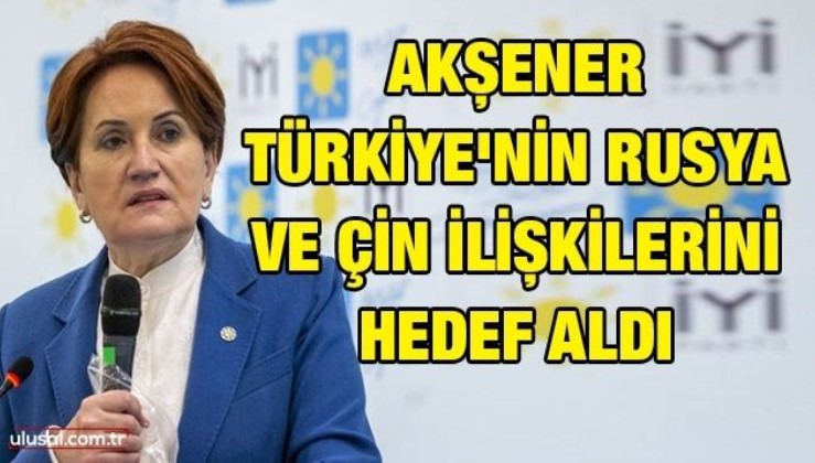 Akşener Türkiye'nin Rusya ve Çin ilişkilerini hedef aldı