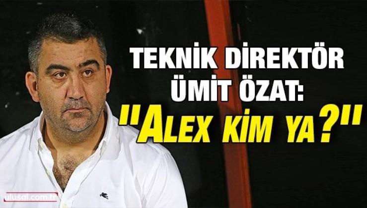 Ümit Özat: ''Alex kim ya?''