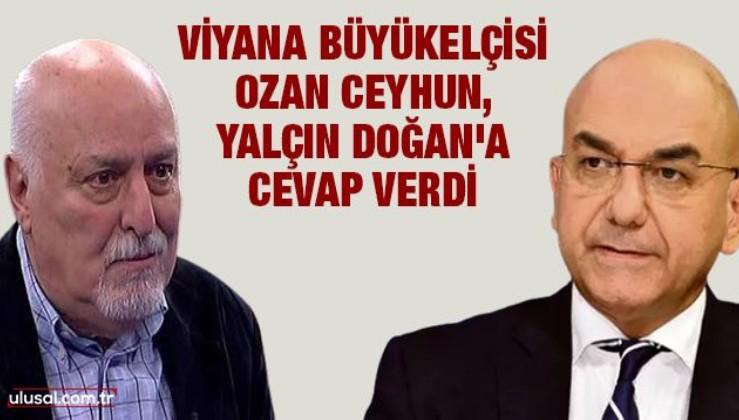 Viyana Büyükelçisi Ozan Ceyhun, Yalçın Doğan'a cevap verdi