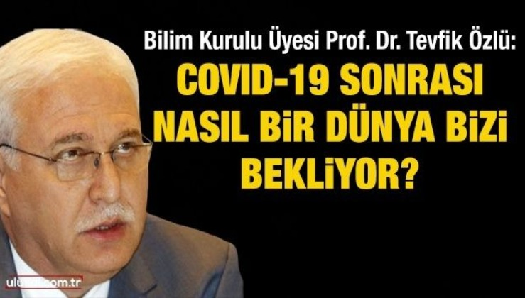 Bilim Kurulu Üyesi Prof. Dr. Tevfik Özlü: COVID-19 sonrası nasıl bir dünya bizi bekliyor?