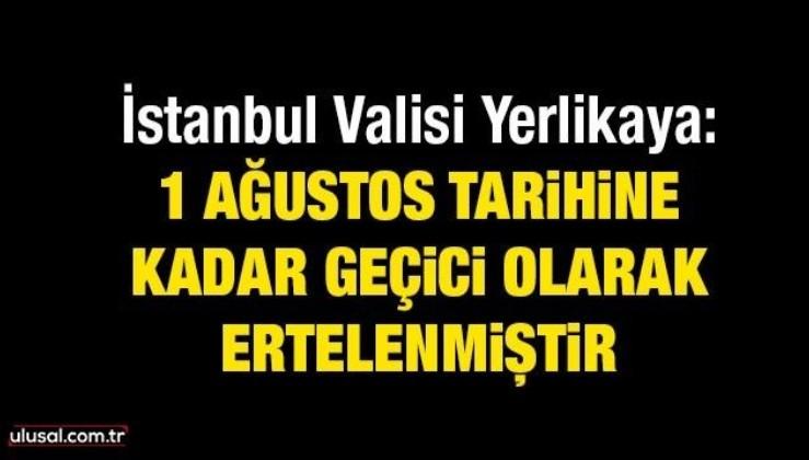 İstanbul Valisi Yerlikaya: 1 Ağustos tarihine kadar geçici olarak ertelenmiştir