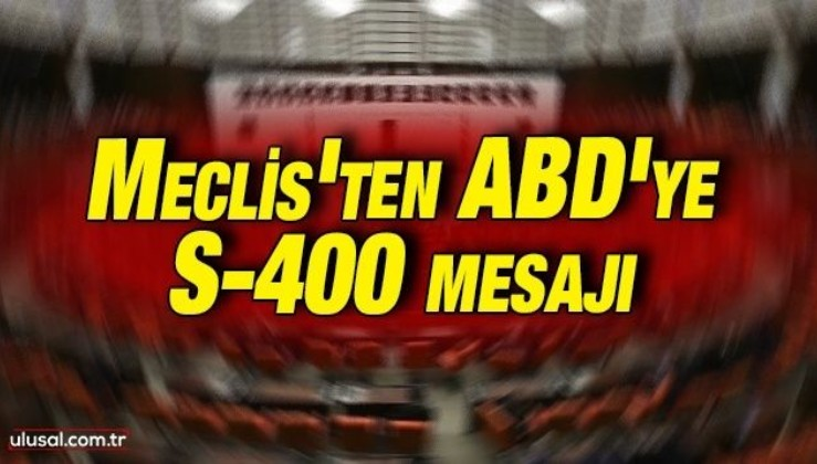 Meclis'ten ABD'ye S-400 mesajı