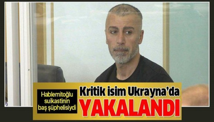 Son dakika: FETÖ'nün kritik ismi Ukrayna'da yakalandı! Hablemitoğlu suikastinin kilit şüphelisiydi.