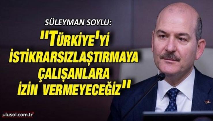 Süleyman Soylu: ''Türkiye'yi istikrarsızlaştırmaya çalışanlara izin vermeyeceğiz''