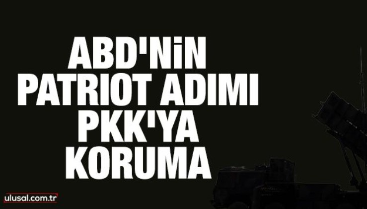 ABD'nin Patriot adımı PKK'ya koruma