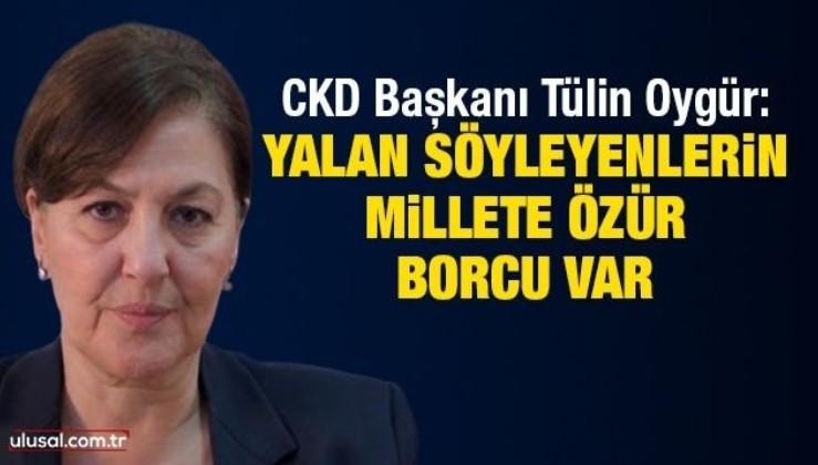 CKD Başkanı Tülin Oygür: Yalan söyleyenlerin millete özür borcu var