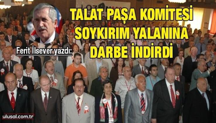 Ferit İlsever yazdı: Talat Paşa Komitesi soykırım yalanına darbe indirdi