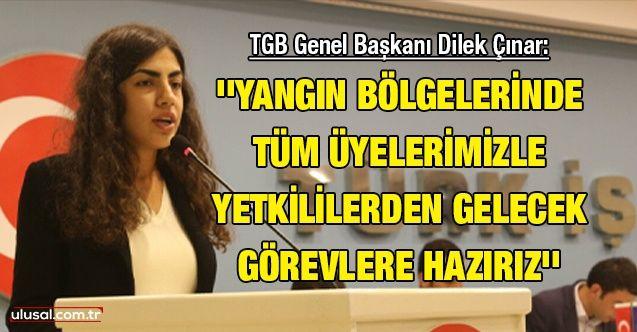 TGB Genel Başkanı Dilek Çınar: ''Yangın bölgelerinde tüm üyelerimizle yetkililerden gelecek görevlere hazırız''