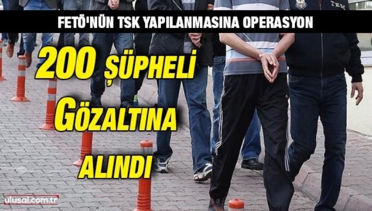 FETÖ'nün TSK yapılanmasına operasyon: 200 şüpheli gözaltına alındı