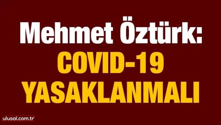Mehmet Öztürk: Covid-19 yasaklanmalı